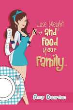 How Do I Lose Weight and Still Feed My Family?: Eating Healthy Without Fads for Fast Weight Loss: Easy Meals for You and Your Hungry, Non-Dieting Fami