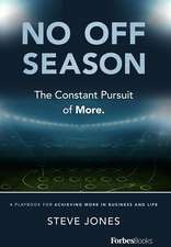 No Off Season: The Constant Pursuit of More. a Playbook for Achieving More in Business and Life