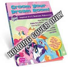 My Little Pony Groom Your Dream Room!: Inspired D-I-Y Bedroom Makeovers!