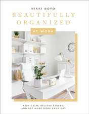 Beautifully Organized at Work: Declutter and Organize Your Workspace So You Can Stay Calm, Relieve Stress, and Get More Done Each Day