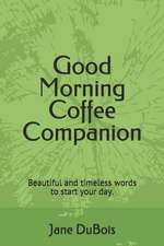 Good Morning Coffee Companion: Uplifting and Comforting Scriptures from the King James Version of the Bible to Start Your Day.