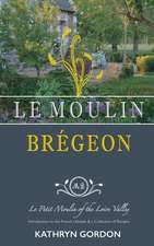Le Moulin Brégeon, Le Petit Moulin of the Loire Valley: Introduction to the French Lifestyle and a Collection of Recipes
