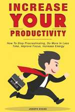 Increase Your Productivity. How to Stop Procrastinating, Do More in Less Time, Improve Focus and Increase Energy
