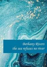 the sea refuses no river