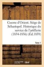 Guerre D'Orient. Siege de Sebastopol. Historique Du Service de L'Artillerie (1854-1856). Tome 1
