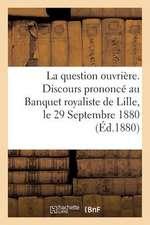 La Question Ouvriere. Discours Prononce Au Banquet Royaliste de Lille, Le 29 Septembre 1880