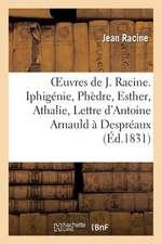 Oeuvres de J. Racine. Iphigenie, Phedre, Esther, Athalie, Lettre D'Antoine Arnauld A Despreaux