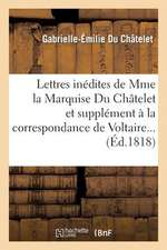 Lettres Inedites de Mme La Marquise Du Chatelet, Et Correspondance de Voltaire Avec Le Roi de Prusse