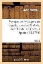 Voyages de Pythagore En Egypte, Dans La Chaldee, Dans L'Inde, En Crete, a Sparte. Tome 3