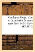 Catalogue D'Objets D'Art Et de Curiosite. 2e Vente Apres Deces de M. Maxe
