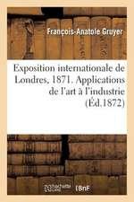 Exposition Internationale de Londres, 1871. Applications de L'Art A L'Industrie