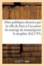 Fetes Publiques Donnees Par La Ville de Paris A L'Occasion Du Mariage de Monseigneur Le Dauphin