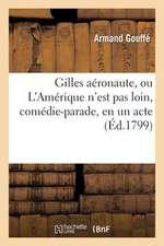 Gilles Aeronaute, Ou L'Amerique N'Est Pas Loin, Comedie-Parade, En Un Acte, Melee de Vaudevilles