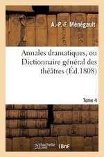 Annales Dramatiques, Ou Dictionnaire General Des Theatres. Tome 4