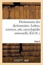 Dictionnaire Des Dictionnaires. Lettres, Sciences, Arts. T. 5, Malioburique-Reims