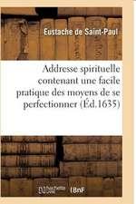 Addresse Spirituelle Contenant Une Facile Pratique Des Moyens de Se Perfectionner