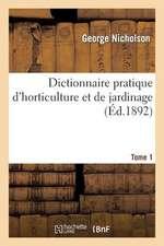 Dictionnaire Pratique D'Horticulture Et de Jardinage. Tome 1