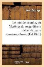 Le Monde Occulte, Ou Mysteres Du Magnetisme Devoiles Par Le Somnambulisme