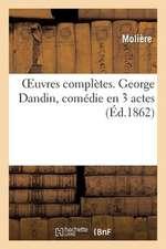 Oeuvres Completes. George Dandin, Comedie En 3 Actes