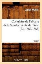 Cartulaire de L'Abbaye de La Sainte-Trinite de Tiron. Tome 1
