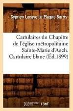 Cartulaires Du Chapitre de L'Eglise Metropolitaine Sainte-Marie D'Auch. Cartulaire Blanc