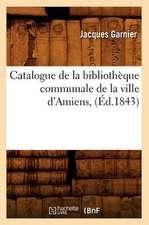 Catalogue de La Bibliotheque Communale de La Ville D'Amiens,