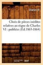 Choix de Pieces Inedites Relatives Au Regne de Charles VI:  Publiees (Ed.1863-1864)