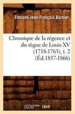 Chronique de La Regence Et Du Regne de Louis XV (1718-1763), T. 2
