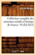 Collection Complete Des Memoires Relatifs A L'Histoire de France. 34 (Ed.1823)