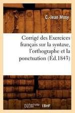 Corrige Des Exercices Francais Sur La Syntaxe, L'Orthographe Et La Ponctuation (Ed.1843)