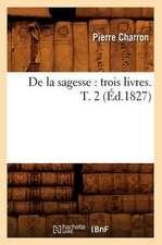 de La Sagesse:  Trois Livres. T. 2 (Ed.1827)
