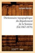 Dictionnaire Topographique Du Departement de la Somme:  Langue Francaise, Histoire, Geographie (Ed.1892)