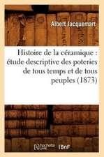 Histoire de La Ceramique:  Etude Descriptive Des Poteries de Tous Temps Et de Tous Peuples (1873)