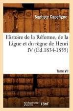 Histoire de La Reforme, de La Ligue Et Du Regne de Henri IV. Tome VII (Ed.1834-1835)