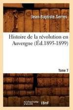 Histoire de La Revolution En Auvergne. Tome 7:  Avec Une Exposition Claire Et Precise de Ses Procedes, (Ed.1860)