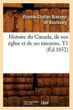 Histoire Du Canada, de Son Eglise Et de Ses Missions. T1