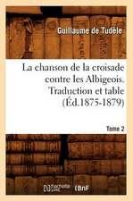 La Chanson de La Croisade Contre Les Albigeois. Tome 2, Traduction Et Table (Ed.1875-1879)