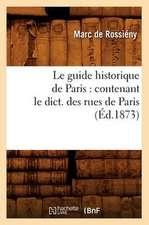 Le Guide Historique de Paris:  Contenant Le Dict. Des Rues de Paris, (Ed.1873)