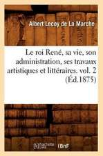 Le Roi Rene, Sa Vie, Son Administration, Ses Travaux Artistiques Et Litteraires. Vol. 2 (Ed.1875)