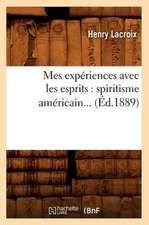 Mes Experiences Avec Les Esprits:  Spiritisme Americain (Ed.1889)