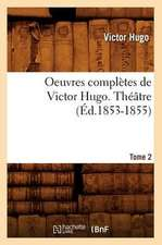 Oeuvres Completes de Victor Hugo...; 1-3. Theatre. Tome 2 (Ed.1853-1855):  Avec Notes Et Commentaires (Ed.1830-1831)