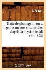 Traite de Physiognomonie, Juger Les Moeurs Et Caracteres D'Apres La Physio (5e Ed) (Ed.1878)