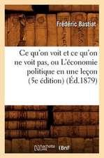 Ce Qu'on Voit Et Ce Qu'on Ne Voit Pas, Ou L'Economie Politique En Une Lecon (5e Edition)