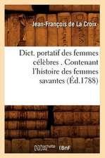 Dict. Portatif Des Femmes Celebres . Contenant L'Histoire Des Femmes Savantes