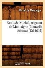 Essais de Michel, Seigneur de Montaigne (Nouvelle Edition)