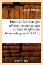 Etude Sur Les Nevralgies Reflexes Symptomatiques de L'Orchiepididymite Blennorrhagique, (Ed.1870)