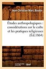 Etudes Anthropologiques:  Considerations Sur Le Culte Et Les Pratiques Religieuses (Ed.1864)