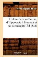 Histoire de la Medecine, D'Hippocrate A Broussais Et Ses Successeurs