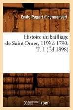 Histoire Du Bailliage de Saint-Omer, 1193 a 1790. T. 1 (Ed.1898)
