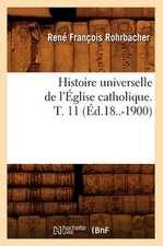 Histoire Universelle de L'Eglise Catholique. T. 11 (Ed.18..-1900)